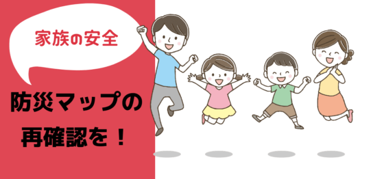 家族の安全 防災マップの再確認を!
